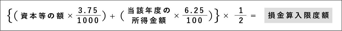 {(資本等の額 ×3.75/1000)+(当該年度の所得金額×6.25/100)}×1/2=損金算入限度額