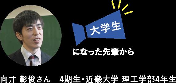 大学生になった先輩から 向井 彰俊さん 4期生・近畿大学 理工学部4年生